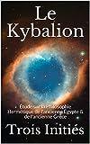 Le Kybalion - Étude sur la Philosophie Hermétique de l'ancienne Égypte & de l'ancienne Grèce - Format Kindle - 0,89 €