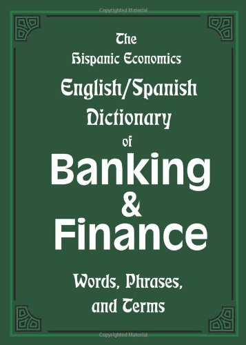 The Hispanic Economics English/Spanish Dictionary of Banking & Finance: Words, Phrases, and Terms (Multilingual Edition)