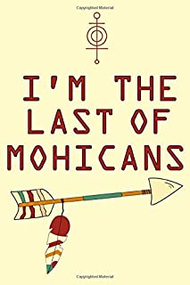 I'm the last of MOHICANS college ruled Notebook: amazing notebook for college and daily notes for proud native americans
