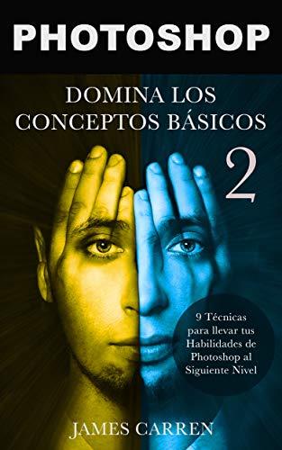 PHOTOSHOP : Domina los Conceptos Básicos 2 - 9 Técnicas para llevar tus Habilidades de Photoshop al Siguiente Nivel: Libro en Español/ Photoshop Photography Spanish Book