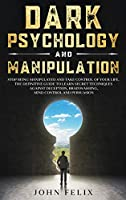 Dark Psychology and Manipulation: Stop Being Manipulated and Take Control of Your Life. The Definitive Guide to Learn Secret Techniques Against Deception, Brainwashing, Mind Control and Persuasion.