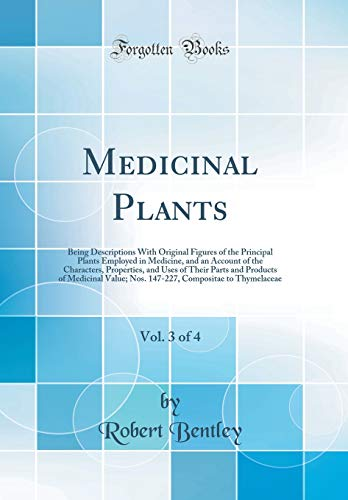 Medicinal Plants, Vol. 3 of 4: Being Descriptions With Original Figures of the Principal Plants Employed in Medicine, and an Account of the ... Value; Nos. 147-227, Compositae to Thymel