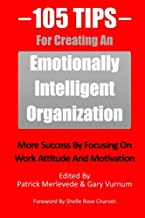 105 Tips For Creating An Emotionally Intelligent Organization: More Success By Focusing On Work Attitude And Motivation