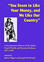 You Seem to Like Your Money, and We Like Our Land: A Documentary History of the Salish, Pend D'oreille, and Kootenai Indians, 1875-1889