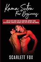 Kama Sutra For Beginners: Step by step guide for sex seduction, improve your relationship