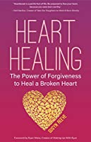 Heart Healing: The Power of Forgiveness to Heal a Broken Heart (Forgiveness Book, for Fans of Chicken Soup for the Soul, How to Heal a Brolen Heart or Radical Forgiveness)