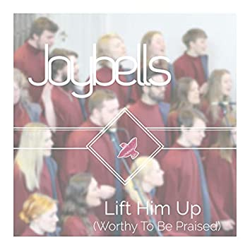 Lift Him Up (Worthy to Be Praised)