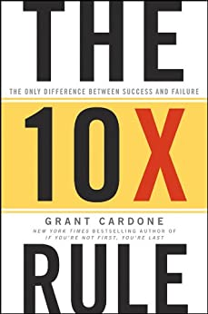 The 10X Rule: The Only Difference Between Success and Failure by [Grant Cardone]