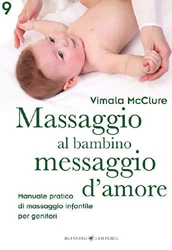Massaggio al bambino, messaggio d'amore. Manuale pratico di massaggio infantile per genitori