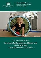 Bewegung, Spiel und Sport im Krippen- und Kindergartenalter: Forschung aus der Praxis fuer die Praxis