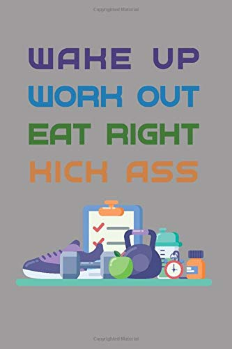 Wake Up, Work Out, Eat Right, Kick Ass: 6x9 Fitness Workout Nutrition Journal and Tracker