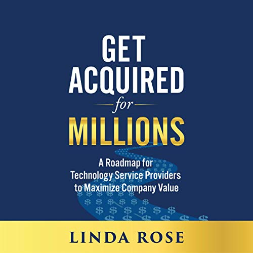 Get Acquired for Millions: A Roadmap for Technology Service Providers to Maximize Company Value Audiobook By Linda Rose cover art