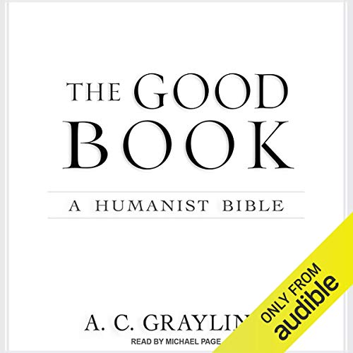 The Good Book     A Humanist Bible              By:                                                                                                                                 A. C. Grayling                               Narrated by:                                                                                                                                 Michael Page                      Length: 24 hrs and 58 mins     5 ratings     Overall 4.0