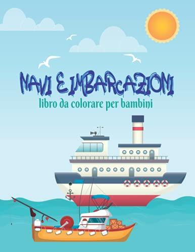 NAVI E IMBARCAZIONI Libro da colorare per bambini: Un divertente e belle illustrazioni di barche e navi da colorare per bambini ragazzi e ragazze. Libro da colorare rilassante per i più piccoli