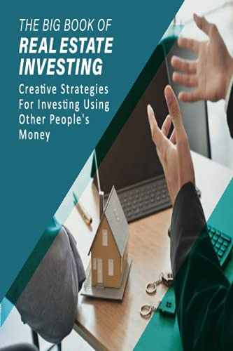 Real Estate Investing Books! - The Big Book Of Real Estate Investing: Creative Strategies For Investing Using Other People's Money: Investing For Beginners Book