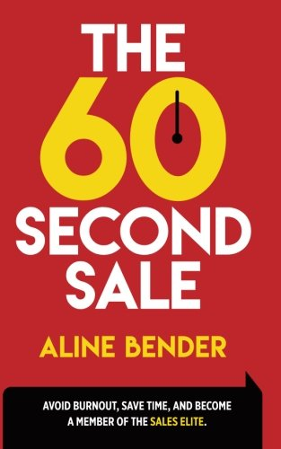 The 60-Second Sale: Avoid Burning Out, Save Time, and Become a Sales Elite