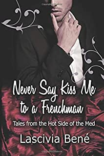 Never Say Kiss Me to a Frenchman: Tales from the Hot Side of the Med