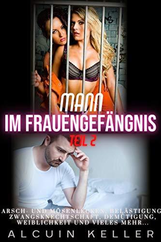 Mann Im Frauengefängnis - Teil 2 : Arsch- und Mösenlecken, Belästigung, Zwangsknechtschaft, Demütigung, Weiblichkeit und vieles mehr.