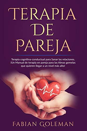 Terapia de Pareja: Terapia cognitiva-conductual para Sanar las relaciones. iUn Manual de terapia en pareja para las Almas gemelas que quieren llegar a un nivel más alto!