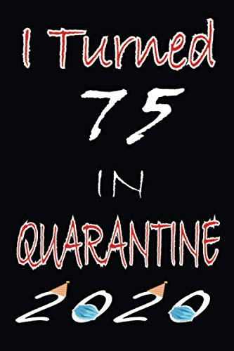 I Turned 75 in Quarantine 2020: Happy 75th Birthday, 75 Years Old Gift Ideas for Women, Men, Son, Daughter, mom, dad, Amazing, funny gift idea... ... birthday gifts ideas, Funny Card Alternative.