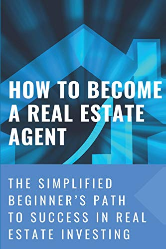 Real Estate Investing Books! - How To Become A Real Estate Agent: The Simplified Beginner's Path To Success In Real Estate Investing: Way To Become A Real Estate Agent