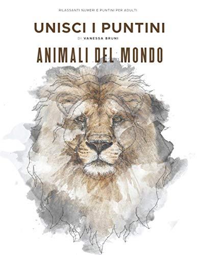 Animali del Mondo - Unisci i Puntini: Rilassanti numeri e puntini per adulti: 40 Animali - stimolanti e calmanti per alleviare lo stress