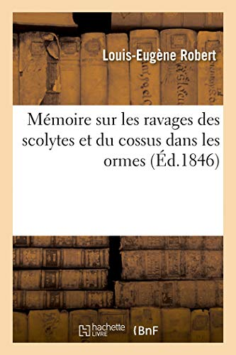 Mémoire sur les ravages des scolytes et du cossus dans les ormes, du scolyte: Et Du Callidium Dans Les Pommiers, Des Hylesinus Dans Les Frênes