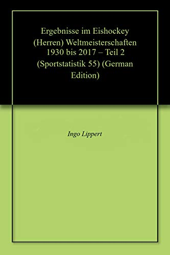 Ergebnisse im Eishockey (Herren) Weltmeisterschaften 1930 bis 2017 – Teil 2 (Sportstatistik 55)