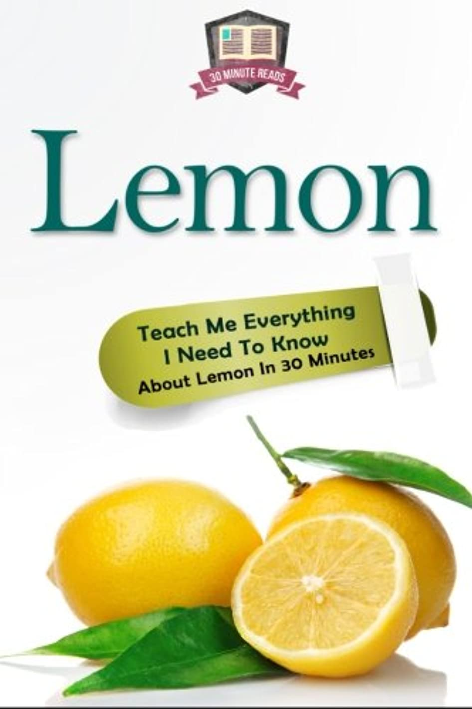 Lemon: Teach Me Everything I Need To Know About Lemon In 30 Minutes (Herbal Remedies - Superfoods - Natural Healing - Lemons - Fruit)