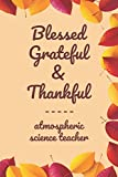 """Blessed Grateful & Thankful atmospheric science teacher: Gratitude Journal for atmospheric science teacher /120 pages (6""""x9"""") of Blank Lined Paper ... To Practice Gratitude And Daily Reflection,"""
