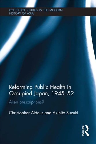 Reforming Public Health in Occupied Japan, 1945-52: Alien Prescriptions? (Routledge Studies in the Modern History of Asia Book 73) (English Edition)