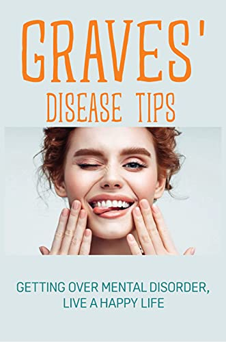 Graves' Disease Tips: Getting Over Mental Disorder, Live A Happy Life: How To Treat Graves' Disease Naturally (English Edition)