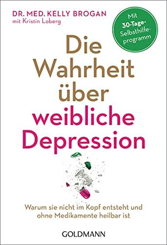 Die Wahrheit über weibliche Depression: Warum sie nicht im Kopf entsteht und ohne Medikamente heilbar ist - Mit 30-Tage-Selbsthilfeprogramm
