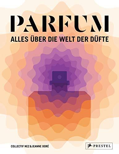 PARFUM: Alles über die Welt der Düfte: Duftstoffe, Parfümerie, Geschichte, Herstellung, Anwendung