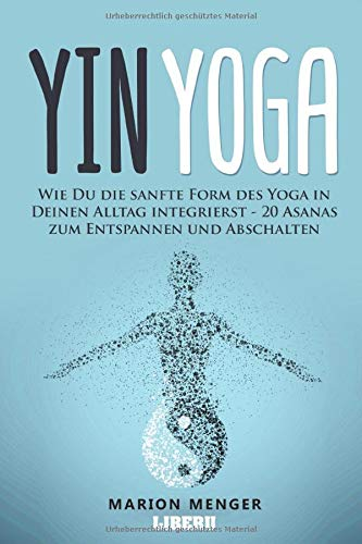 Yin Yoga: Wie Du die sanfte Form des Yoga in Deinen Alltag integrierst - 20 Asanas zum Entspannen und Abschalten