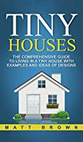 Tiny Houses: The Comprehensive Guide to Living in a Tiny House with Examples and Ideas of Designs
