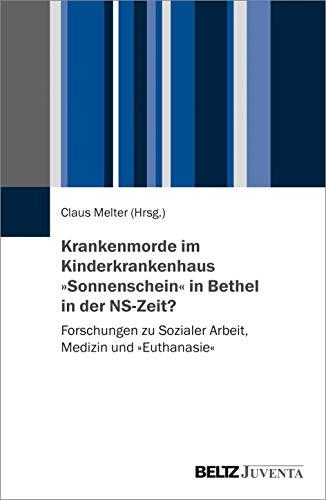 Krankenmorde im Kinderkrankenhaus »Sonnenschein« in Bethel in der NS-Zeit?: Forschungen zu Sozialer Arbeit, Medizin und »Euthanasie«