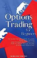 Options Trading for Beginners: The Guide for Beginners to Learn How Trade Options, How to Make Profit for a Life, How to Create Passive Income by Working from Home