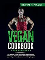 Vegan Cookbook for Athletes: The Beginner's Guide With Recipes for Bodybuilding and Muscles. NO Meat Athlete Diet. High Protein Meal Prep With Plant-Based and Sport Nutrion Principles.