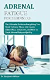 ADRENAL FATIGUE FOR BEGINNERS: The Ultimate Guide on Everything You Need To Know...