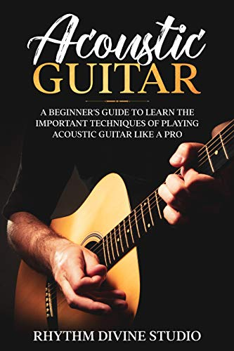 Acoustic Guitar: A Beginner's Guide to Learn The Important Techniques of...