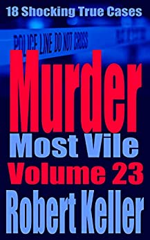 Murder Most Vile Volume 23: 18 Shocking True Crime Murder Cases by [Robert Keller]