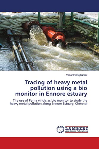 Tracing of heavy metal pollution using a bio monitor in Ennore estuary: The use of Perna viridis as bio monitor to study the heavy metal pollution along Ennore Estuary, Chennai