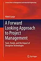 A Forward Looking Approach to Project Management: Tools, Trends, and the Impact of Disruptive Technologies (Lecture Notes in Management and Industrial Engineering)