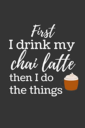 "First I drink my chai latte: Funny Small Lined Notebook / Journal (6"" X 9"")"