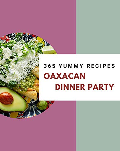 365 Yummy Oaxacan Dinner Party Recipes: Not Just an Oaxacan Dinner Party Cookbook! (English Edition)