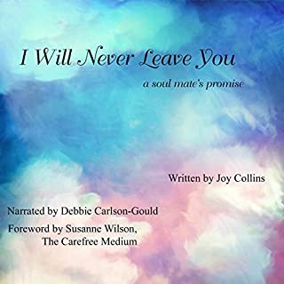 I Will Never Leave You     A Soul Mate's Promise              By:                                                                                                                                 Joy Collins                               Narrated by:                                                                                                                                 Debbie Carlson-Gould                      Length: 6 hrs and 41 mins     Not rated yet     Overall 0.0
