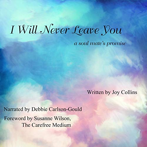 I Will Never Leave You     A Soul Mate's Promise              By:                                                                                                                                 Joy Collins                               Narrated by:                                                                                                                                 Debbie Carlson-Gould                      Length: 6 hrs and 40 mins     Not rated yet     Overall 0.0