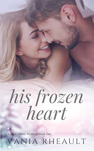 His Frozen Heart: A Steamy, Small-Town Contemporary Romance (A Rocky Point Wedding Book 1) by [Vania Rheault]