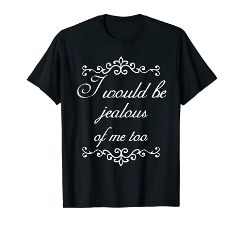 I Would Be Jealous Of Me Too T-shirt Vain Funny Tee